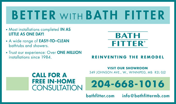 Bath Fitter (204-668-1016) - Annonce illustrée======= - BETTER WITH BATH FITTER Most installations completed IN AS LITTLE AS ONE DAY! A wide range of EASY-TO-CLEAN bathtubs and showers. Trust our experience: Over ONE MILLION installations since 1984. VISIT OUR SHOWROOM 349 JOHNSON AVE., W., WINNIPEG, MB  R2L 0J2 CALL FOR A FREE IN-HOME 204-668-1016 CONSULTATION bathfitter.com Most installations completed IN AS LITTLE AS ONE DAY! A wide range of EASY-TO-CLEAN bathtubs and showers. Trust our experience: Over ONE MILLION installations since 1984. VISIT OUR SHOWROOM 349 JOHNSON AVE., W., WINNIPEG, MB  R2L 0J2 CALL FOR A FREE IN-HOME 204-668-1016 CONSULTATION bathfitter.com BETTER WITH BATH FITTER