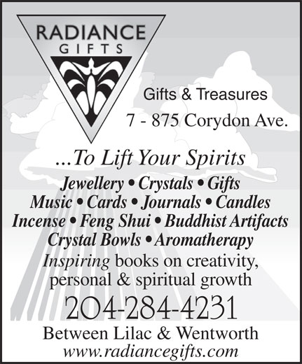 Radiance Gifts & Treasures (204-284-4231) - Annonce illustrée======= - Gifts & Treasures 7 - 875 Corydon Ave. ...To Lift Your Spirits Jewellery   Crystals   Gifts Music   Cards   Journals   Candles Incense   Feng Shui   Buddhist Artifacts Crystal Bowls   Aromatherapy Inspiring books on creativity, personal & spiritual growth 204-284-4231 Between Lilac & Wentworth www.radiancegifts.com