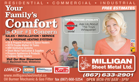 Milligan Sheet Metal Ltd (867-633-2901) - Display Ad - MON-FRI 8AM - 5PM OPEN RESIDENTIAL   COMMERCIAL   INDUSTRIAL FREE ESTIMATES Your Family sFamily YOUR SPECIALISTS Ask Us About TOYOSTOVE Comfort The Toyo Whisperer! TOYOTOMI is Our #1 Concern SALES   INSTALLATION   SERVICEES   INST ALLA TION   SERVICE OIL & PROPANE HEATING SYSTEMS Oil & Propane Furnaces & Space Heaters ROTH Double-Walled Oil Tanks HRV Ventilation Systems Sheet Metal Fabrication & Supplies MACDONALD RDKLO Propane Appliances & Products SYCAMORE ST NDIKEHWY Tankless Water Heaters Visit Our New Showroom 21 MacDonald Road, Whitehorse WANN RD MILLIGAN Sheet Metal Ltd. Heating & Cooling Products (867) 633-2901(867)633-2901 www.milligansheetmetal.ca Oil Burner Mechanic & Gas Fitter fax (867) 668-5254