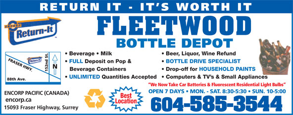 Fleetwood Bottle Return Depot Ltd (604-585-3544) - Display Ad - 604-585-3544 RETURN IT - IT S WORTH IT FLEETWOOD BOTTLE DEPOT Beer, Liquor, Wine Refund  Beverage   Milk BOTTLE DRIVE SPECIALIST  FULL Deposit on Pop & Drop-off for HOUSEHOLD PAINTSBeverage Containers Computers & TV s & Small Appliances  UNLIMITED Quantities Accepted We Now Take Car Batteries & Fluorescent Residential Light Bulbs OPEN 7 DAYS   MON. - SAT. 8:30-5:30   SUN. 10-5:00 ENCORP PACIFIC (CANADA) Best encorp.ca Location RETURN IT - IT S WORTH IT FLEETWOOD BOTTLE DEPOT Beer, Liquor, Wine Refund  Beverage   Milk BOTTLE DRIVE SPECIALIST  FULL Deposit on Pop & Drop-off for HOUSEHOLD PAINTSBeverage Containers Computers & TV s & Small Appliances  UNLIMITED Quantities Accepted We Now Take Car Batteries & Fluorescent Residential Light Bulbs OPEN 7 DAYS   MON. - SAT. 8:30-5:30   SUN. 10-5:00 ENCORP PACIFIC (CANADA) Best encorp.ca Location 15093 Fraser Highway, Surrey RETURN IT - IT S WORTH IT FLEETWOOD BOTTLE DEPOT Beer, Liquor, Wine Refund  Beverage   Milk BOTTLE DRIVE SPECIALIST  FULL Deposit on Pop & Drop-off for HOUSEHOLD PAINTSBeverage Containers Computers & TV s & Small Appliances  UNLIMITED Quantities Accepted We Now Take Car Batteries & Fluorescent Residential Light Bulbs OPEN 7 DAYS   MON. - SAT. 8:30-5:30   SUN. 10-5:00 ENCORP PACIFIC (CANADA) Best encorp.ca Location 15093 Fraser Highway, Surrey 604-585-3544 RETURN IT - IT S WORTH IT FLEETWOOD BOTTLE DEPOT Beer, Liquor, Wine Refund  Beverage   Milk BOTTLE DRIVE SPECIALIST  FULL Deposit on Pop & Drop-off for HOUSEHOLD PAINTSBeverage Containers Computers & TV s & Small Appliances  UNLIMITED Quantities Accepted We Now Take Car Batteries & Fluorescent Residential Light Bulbs OPEN 7 DAYS   MON. - SAT. 8:30-5:30   SUN. 10-5:00 ENCORP PACIFIC (CANADA) Best encorp.ca Location 15093 Fraser Highway, Surrey 604-585-3544 15093 Fraser Highway, Surrey 604-585-3544