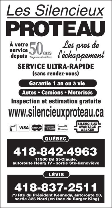 Les Silencieux Proteau Inc (418-842-4963) - Annonce illustrée======= - À votre service 50 ans 50 ans depuis Toujours silencieux SERVICE ULTRA-RAPIDE (sans rendez-vous) Garantie 1 an ou à vie Autos   Camions   Motorisés Inspection et estimation gratuite 11900 Bd St-Claude, autoroute Henry IV - sortie Ste-Geneviève LÉVIS www.silencieuxproteau.ca SILENCIEUX AVANTAGE WALKER QUÉBEC 418-837-2511 79 Rte du Président Kennedy, autoroute 20, sortie 325 Nord (en face du Burger King) 418-842-4963