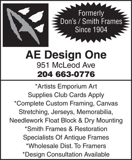 Don's Frames Inc (204-663-0776) - Annonce illustrée======= - Formerly Don s / Smith Frames Since 1904 AE Design One 951 McLeod Ave 204 663-0776 *Artists Emporium Art Supplies Club Cards Apply *Complete Custom Framing, Canvas Stretching, Jerseys, Memorabilia, Needlework Float Block & Dry Mounting *Smith Frames & Restoration Specialists Of Antique Frames *Wholesale Dist. To Framers *Design Consultation Available