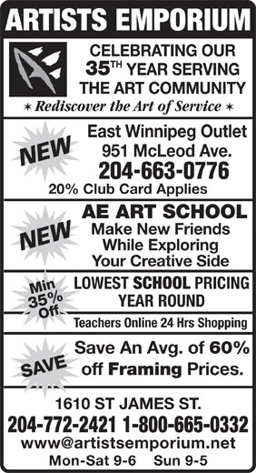 Artists Emporium (204-772-2421) - Display Ad - ARTISTS EMPORIUM CELEBRATING OUR TH 35 YEAR SERVING THE ART COMMUNITY V Rediscover the Art of Service V East Winnipeg Outlet 951 McLeod Ave. 204-663-0776 20% Club Card Applies AE ART SCHOOL Make New Friends While Exploring Your Creative Side LOWEST SCHOOL PRICING Min35%Off SAVE YEAR ROUND Teachers Online 24 Hrs Shopping Save An Avg. of 60% off Framing Prices. 1610 ST JAMES ST. 204-772-2421 1-800-665-0332 www@artistsemporium.net Mon-Sat 9-6    Sun 9-5
