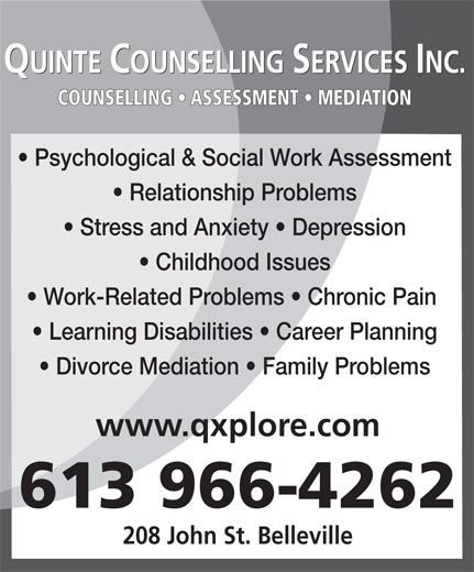 Quinte Counselling Service (613-966-4262) - Display Ad - COUNSELLING   ASSESSMENT   MEDIATION Psychological & Social Work Assessment Relationship Problems Stress and Anxiety   Depression Childhood Issues Work-Related Problems   Chronic Pain Learning Disabilities   Career Planning Divorce Mediation   Family Problems www.qxplore.com 613 966-4262 208 John St. Belleville