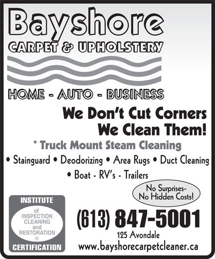 Bayshore Carpet & Upholstery (613-847-5001) - Display Ad - We Don t Cut Corners We Clean Them! * Truck Mount Steam Cleaning Stainguard   Deodorizing   Area Rugs   Duct Cleaning Boat - RV s - Trailers No Surprises- No Hidden Costs! (613) 847-5001 125 Avondale www.bayshorecarpetcleaner.ca  We Don t Cut Corners We Clean Them! * Truck Mount Steam Cleaning Stainguard   Deodorizing   Area Rugs   Duct Cleaning Boat - RV s - Trailers No Surprises- No Hidden Costs! (613) 847-5001 125 Avondale www.bayshorecarpetcleaner.ca