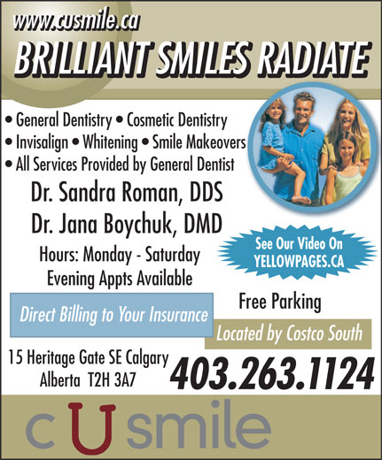 C U Smile Dental Care (403-263-1124) - Display Ad - www.cusmile.ca BRILLIANT SMILES RADIATE General Dentistry   Cosmetic Dentistry Invisalign   Whitening   Smile Makeovers All Services Provided by General Dentist Dr. Sandra Roman, DDS Dr. Jana Boychuk, DMD See Our Video On Hours: Monday - Saturday YELLOWPAGES.CA Evening Appts Available Free Parking Direct Billing to Your Insurance Located by Costco South 15 Heritage Gate SE Calgary Alberta  T2H 3A7 403.263.1124 www.cusmile.ca BRILLIANT SMILES RADIATE General Dentistry   Cosmetic Dentistry Invisalign   Whitening   Smile Makeovers All Services Provided by General Dentist Dr. Sandra Roman, DDS Dr. Jana Boychuk, DMD See Our Video On Hours: Monday - Saturday YELLOWPAGES.CA Evening Appts Available Free Parking Direct Billing to Your Insurance Located by Costco South 15 Heritage Gate SE Calgary Alberta  T2H 3A7 403.263.1124