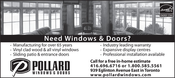 Pollard Windows (416-696-6716) - Display Ad - Manufacturing for over 65 years Expansive display centres Vinyl clad wood & all vinyl windows Professional installation available Sliding patio & entrance doors Call for a free in-home estimate 416.696.6716 or 1.800.585.5561 939 Eglinton Avenue East in Toronto www.pollardwindows.com Industry leading warranty