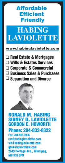 Habing Laviolette (204-832-8322) - Display Ad - Fax: 204-832-3906 2643 Portage Ave., Winnipeg, MB R3J 0P9 Affordable Efficient Friendly LAVIOLETTE www.habinglaviolette.com Real Estate & Mortgages Wills & Estates Services Corporate & Commercial Business Sales & Purchases Separation and Divorce RONALD M. HABING SIDNEY D. LAVIOLETTE GORDON E. HOWORTH Phone: 204-832-8322 Fax: 204-832-3906 2643 Portage Ave., Winnipeg, MB R3J 0P9 Affordable Efficient Friendly LAVIOLETTE www.habinglaviolette.com Real Estate & Mortgages Wills & Estates Services Corporate & Commercial Business Sales & Purchases Separation and Divorce RONALD M. HABING SIDNEY D. LAVIOLETTE GORDON E. HOWORTH Phone: 204-832-8322