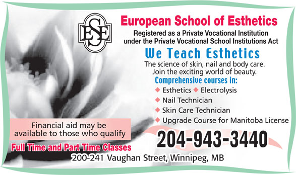European School of Esthetics (204-943-3440) - Display Ad - European School of Esthetics Registered as a Private Vocational Institution under the Private Vocational School Institutions Act The science of skin, nail and body care. Join the exciting world of beauty. uu Upgrade Course for Manitoba License Financial aid may be available to those who qualify Full Time and Part Time Classes 200-241 Vaughan Street, Winnipeg, MB Esthetics Electrolysis Nail Technician Skin Care Technician