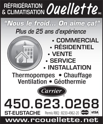 Refrigeration et Climatisation Ouellette (450-623-0268) - Annonce illustrée======= - RÉFRIGÉRATION & CLIMATISATION Nous le froid... On aime ça! Plus de 25 ans d expériencePl d25 d e érie COMMERCIAL RÉSIDENTIEL VENTE SERVICE INSTALLATION Thermopompes    Chauffage Ventilation   Géothermie 450.623.0268 Permis RBQ : 8233-4962-20 ST-EUSTACHE www.rcouellette.net  RÉFRIGÉRATION & CLIMATISATION Nous le froid... On aime ça! Plus de 25 ans d expériencePl d25 d e érie COMMERCIAL RÉSIDENTIEL VENTE SERVICE INSTALLATION Thermopompes    Chauffage Ventilation   Géothermie 450.623.0268 Permis RBQ : 8233-4962-20 ST-EUSTACHE www.rcouellette.net  RÉFRIGÉRATION & CLIMATISATION Nous le froid... On aime ça! Plus de 25 ans d expériencePl d25 d e érie COMMERCIAL RÉSIDENTIEL VENTE SERVICE INSTALLATION Thermopompes    Chauffage Ventilation   Géothermie 450.623.0268 Permis RBQ : 8233-4962-20 ST-EUSTACHE www.rcouellette.net