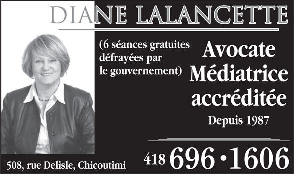 Lalancette Diane Avocate Médiatrice (418-696-1606) - Display Ad - Diane Lalancette (6 séances gratuites Avocate défrayées par le gouvernement) Médiatrice accréditée Depuis 1987 418 508, rue Delisle, Chicoutimi