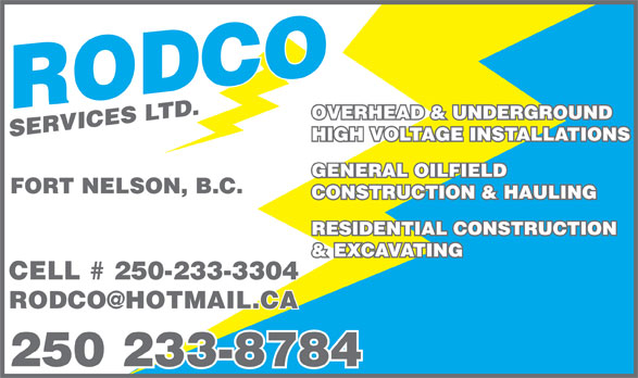 Rodco Services (250-233-8784) - Display Ad - OVERHEAD & UNDERGROUND HIGH VOLTAGE INSTALLATIONS GENERAL OILFIELD FORT NELSON, B.C. CONSTRUCTION & HAULING RESIDENTIAL CONSTRUCTION & EXCAVATING CELL # 250-233-3304 RODCO@HOTMAIL.CA 250 233-8784