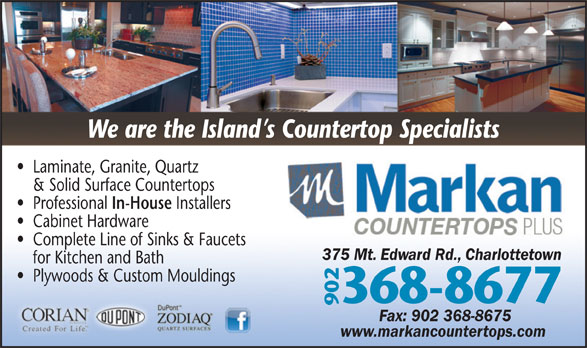 Markan Counter Tops (902-368-8677) - Annonce illustrée======= - Laminate, Granite, Quartz & Solid Surface Countertops We are the Island s Countertop Specialists In-House Professional Installers Cabinet Hardware Complete Line of Sinks & Faucets 375 Mt. Edward Rd., Charlottetown for Kitchen and Bath Plywoods & Custom Mouldings 368-8677 902 Fax: 902 368-8675 www.markancountertops.com