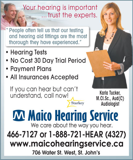 Maico Hearing Aid Services (1-888-929-9807) - Display Ad - ... trust the experts. experts. and hearing aid fittings are the moste most thorough they have experienced. ced. Hearing Tests No Cost 30 Day Trial Periodod Payment Plans All Insurances Accepted Your hearing is importantportant People often tell us that our testinging If you can hear but can t Karla Tucker, M.Cl.Sc., Aud(C) understand, call now! 466-7127 or 1-888-721-HEAR (4327) Audiologist 706 Water St. West, St. John s