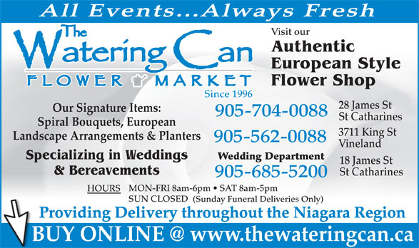The Watering Can Flower Market (905-704-0088) - Display Ad - All Events...Always Fresh Visit our Authentic European Style Flower Shop Since 1996 28 James St Our Signature Items: 905-704-0088 St Catharines Spiral Bouquets, European 3711 King St Landscape Arrangements & Planters 905-562-0088 Vineland Specializing in Weddings Wedding Department 18 James St & Bereavements St Catharines 905-685-5200 MON-FRI 8am-6pm   SAT 8am-5pm HOURS SUN CLOSED (Sunday Funeral Deliveries Only) Providing Delivery throughout the Niagara Region BUY ONLINE @ www.thewateringcan.ca