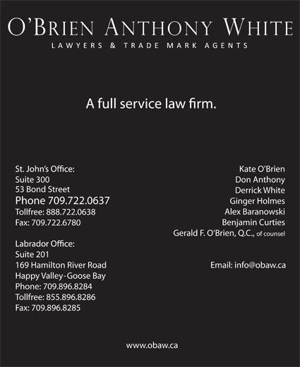 O'Brien Anthony White Lawyers and Trade-Mark Agents (709-722-0637) - Display Ad - Kate O Brien Suite 300 Don Anthony 53 Bond Street Derrick White Ginger Holmes Phone 709.722.0637 Alex Baranowski Tollfree: 888.722.0638 Benjamin Curties Fax: 709.722.6780 Gerald F. O Brien, Q.C., of counsel Suite 201 169 Hamilton River Road Happy Valley-Goose Bay Phone: 709.896.8284 Tollfree: 855.896.8286 Fax: 709.896.8285 www.obaw.ca