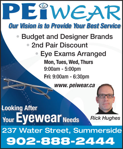 PEiwear (902-888-2444) - Display Ad - Budget and Designer Brands 2nd Pair Discount Eye Exams Arranged Mon, Tues, Wed, Thurs 9:00am - 5:00pm Fri: 9:00am - 6:30pm www. peiwear.cawww Looking After Rick Hughes Your Eyewear Needs 237 Water Street, Summerside 902-888-2444 Our Vision is to Provide Your Best Service