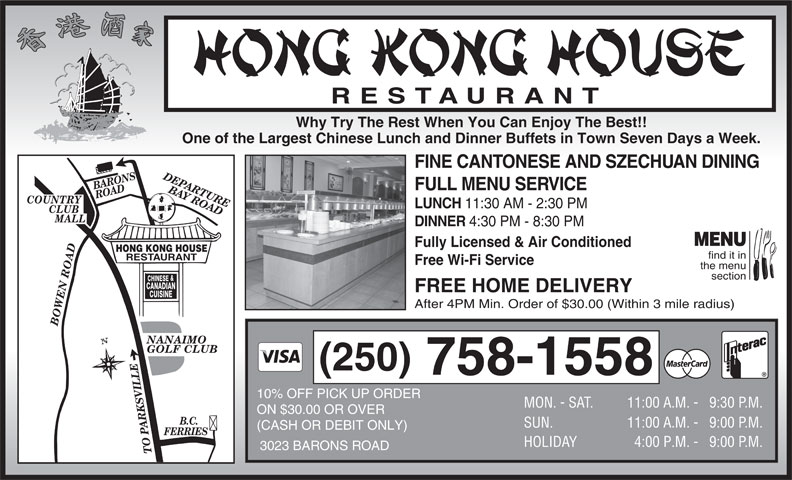Hong Kong House Restaurant (250-758-1558) - Display Ad - RESTAURANT Why Try The Rest When You Can Enjoy The Best!! One of the Largest Chinese Lunch and Dinner Buffets in Town Seven Days a Week. FINE CANTONESE AND SZECHUAN DINING DEPARTURE BARONS ROAD FULL MENU SERVICE BAY ROADBOWEN ROADB.C. COUNTRY LUNCH 11:30 AM - 2:30 PM CLUB MALL DINNER 4:30 PM - 8:30 PM MENU Fully Licensed & Air Conditioned HONG KONG HOUSE find it in RESTAURANT Free Wi-Fi Service the menu section & CHINESE CANADIAN FREE HOME DELIVERY CUISINE After 4PM Min. Order of $30.00 (Within 3 mile radius) GOLF CLUB (250) 758-1558 10% OFF PICK UP ORDER MON. - SAT. 11:00 A.M. - 9:30 P. M. ON $30.00 OR OVER SUN. 4:00 P.M. -   9:00 P. M. 3023 BARONS ROAD TO PARKSVILLE NANAIMO 11:00 A.M. - 9:00 P. M. (CASH OR DEBIT ONLY) FERRIES HOLIDAY