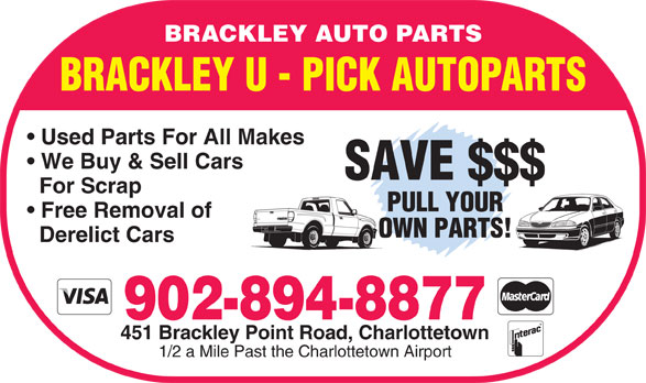 Brackley Auto Parts (902-894-8877) - Annonce illustrée======= - BRACKLEY AUTO PARTS BRACKLEY U - PICK AUTOPARTS Used Parts For All Makes We Buy & Sell Cars SAVE $$$ For Scrap PULL YOUR Free Removal of OWN PARTS! Derelict Cars 902-894-8877 451 Brackley Point Road, Charlottetown 1/2 a Mile Past the Charlottetown Airport