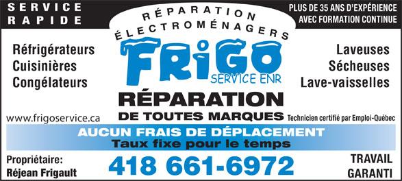 Frigo Service Enr (418-661-6972) - Annonce illustrée======= - SERVICE PLUS DE 35 ANS D EXPÉRIENCE AVEC FORMATION CONTINUE RAPIDE Réfrigérateurs Laveuses Cuisinières Sécheuses Congélateurs Lave-vaisselles RÉPARATION DE TOUTES MARQUES Technicien certifié par Emploi-Québec www.frigoservice.ca AUCUN FRAIS DE DÉPLACEMENT Taux fixe pour le temps TRAVAIL Propriétaire: 418 661-6972 Réjean Frigault GARANTI