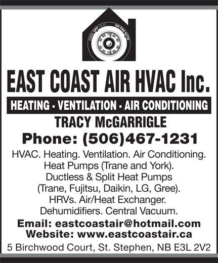 East Coast Air HVAC Inc. (506-467-1231) - Display Ad - EAST COAST AIR HVAC Inc. TRACY McGARRIGLE Phone: (506)467-1231 HVAC. Heating. Ventilation. Air Conditioning. Heat Pumps (Trane and York). Ductless & Split Heat Pumps (Trane, Fujitsu, Daikin, LG, Gree). HRVs. Air/Heat Exchanger. Dehumidifiers. Central Vacuum. Website: www.eastcoastair.ca 5 Birchwood Court, St. Stephen, NB E3L 2V2
