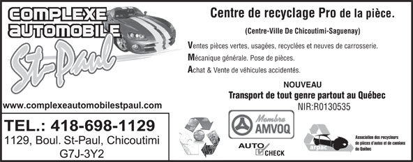 Complexe Automobile St-Paul (418-698-1129) - Annonce illustrée======= - Centre de recyclage Pro de la pièce. (Centre-Ville De Chicoutimi-Saguenay) entes pièces vertes, usagées, recyclées et neuves de carrosserie. écanique générale. Pose de pièces. chat & Vente de véhicules accidentés. NOUVEAU www.complexeautomobilestpaul.com NIR:R0130535 TEL.: 418-698-1129 Association des recycleurs 1129, Boul. St-Paul, Chicoutimi de pièces d autos et de camions AUTO du Québec CHECK G7J-3Y2 Transport de tout genre partout au Québec