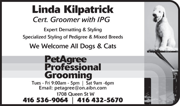 PetAgree Professional Grooming (416-536-9064) - Display Ad - Linda Kilpatrick Cert. Groomer with IPG Expert Dematting & Styling Specialized Styling of Pedigree & Mixed Breeds We Welcome All Dogs & Cats PetAgree Professional Grooming Tues - Fri 9:00am - 5pm Sat 9am -6pm Email: petagree@on.aibn.com 1708 Queen St W 416 536-9064 416 432-5670