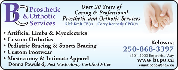 B C Prosthetic & Orthotic Services (250-868-3397) - Display Ad - Over 20 Years of Caring & Professional Prosthetic and Orthotic Services Rick Kraft CP(c)    Corey Kennedy CPO(c) Artificial Limbs & Myoelectrics Custom Orthotics Kelowna Pediatric Bracing & Sports Bracing 250-868-3397 Custom Footwear #101-2000 Enterprise Way Mastectomy & Intimate Apparel www bcpo.ca Donna Pawulski, Post Mastectomy Certified Fitter email: bcpo@shaw.ca