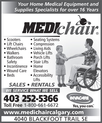 Medichair (403-252-5366) - Display Ad - Your Home Medical Equipment and Supplies Specialists for over 16 Years Scooters Seating Systemstems Lift Chairs Compressionsion Wheelchairs  Living Aids Walkers Vehicle Lifts Bathroom Porch Lifts Safety Stair Lifts Incontinence  Home Wound Care   Elevators Beds Accessibility Lifts SALES   RENTALSLS WE SERVICE WHAT WE SELLELL 403 252-5366 Toll Free 1-800-661-6672 www.medichaircalgary.com 4040 BLACKFOOT TRAIL SE