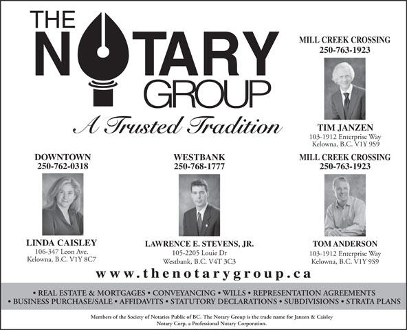 The Notary Group (250-763-1923) - Annonce illustrée======= - MILL CREEK CROSSING 250-763-1923 TIM JANZEN A Trusted Tradition 103-1912 Enterprise Way Kelowna, B.C. V1Y 9S9 DOWNTOWN WESTBANK MILL CREEK CROSSING 250-762-0318 250-763-1923 LINDA CAISLEY LAWRENCE E. STEVENS, JR. TOM ANDERSON 106-347 Leon Ave. 105-2205 Louie Dr 103-1912 Enterprise Way Kelowna, B.C. V1Y 8C7 Westbank, B.C. V4T 3C3 Kelowna, B.C. V1Y 9S9 www.thenotarygroup.ca REAL ESTATE & MORTGAGES   CONVEYANCING   WILLS   REPRESENTATION AGREEMENTS BUSINESS PURCHASE/SALE   AFFIDAVITS   STATUTORY DECLARATIONS   SUBDIVISIONS   STRATA PLANS Members of the Society of Notaries Public of BC. The Notary Group is the trade name for Janzen & Caisley Notary Corp, a Professional Notary Corporation. 250-768-1777