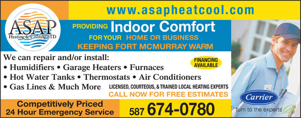 ASAP Heating & Cooling Ltd (780-713-2425) - Display Ad - KEEPING FORT MCMURRAY WARM We can repair and/or install: FINANCING AVAILABLE Humidifiers   Garage Heaters   Furnaces Hot Water Tanks   Thermostats   Air Conditioners LICENSED, COURTEOUS, & TRAINED LOCAL HEATING EXPERTS www.asapheatcool.com PROVIDING Comfort Indoor FOR YOUR HOME OR BUSINESS Gas Lines & Much More CALL NOW FOR FREE ESTIMATES Competitively Priced 24 Hour Emergency Service 587 674-0780