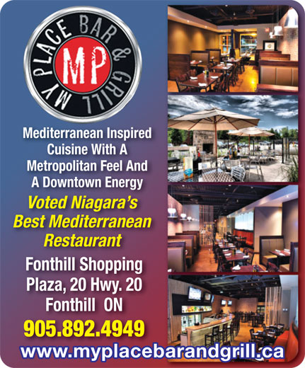 My Place Bar & Grill (905-892-4949) - Annonce illustrée======= - Mediterranean InspiredMediterranean Inspired Cuisine With Aith ACuisine W Metropolitan Feel And Feel And A Downtown Energyn Energy Voted Niagara sara s Best Mediterraneanranean Restaurantrant Fonthill ShoppingFonthill Shopping Plaza, 20 Hwy. 20Hwy. 20 Fonthill  ONON 905.892.49494949 www.myplacebarandgrill.ca