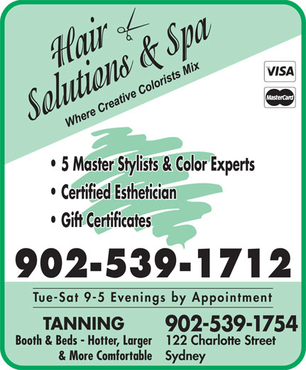 Hair Solutions & Spa (902-539-1712) - Display Ad - Certified Esthetician Gift Certificates 902-539-1712 Tue-Sat 9-5 Evenings by Appointment TANNING 902-539-1754 Booth & Beds - Hotter, Larger 122 Charlotte Street & More Comfortable Sydney 5 Master Stylists & Color Experts