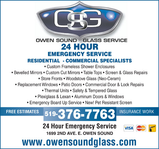 Owen Sound Glass Service (519-376-7763) - Display Ad - Bevelled Mirrors   Custom Cut Mirrors   Table Tops   Screen & Glass Repairs Store Fronts   Woodstove Glass (Neo-Ceram) Replacement Windows   Patio Doors   Commercial Door & Lock Repairs Thermal Units   Safety & Tempered Glass Plexiglass & Lexan   Aluminum Doors & Windows Emergency Board Up Service   New! Pet Resistant Screen INSURANCE WORK FREE ESTIMATES 519- 376-7763 24 Hour Emergency Service 1699 2ND AVE. E. OWEN SOUND www.owensoundglass.com EMERGENCY SERVICE RESIDENTIAL  - COMMERCIAL SPECIALISTS 24 HOUR Custom Frameless Shower Enclosures
