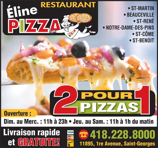 Pizza Eline (418-228-8000) - Display Ad - RESTAURANT ST-MARTIN BEAUCEVILLE Éline ST-RENÉ NOTRE-DAME-DES-PINS ST-CÔME ST-BENOIT POUR PIZZAS Ouverture : Dim. au Merc. : 11h à 23h   Jeu. au Sam. : 11h à 1h du matinh à 23h   Jeu. du matin Livraison rapide 418.228.8000 et 11895, 1re Avenue, Saint-Georges GRATUITE!