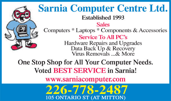 Sarnia Computer Centre Ltd (519-383-6504) - Display Ad - Sarnia Computer Centre Ltd. Established 1993 Sales Computers * Laptops * Components & Accessories Service To All PC s Hardware Repairs and Upgrades Data Back Up & Recovery Virus Removals ...& More One Stop Shop for All Your Computer Needs. Voted BEST SERVICE in Sarnia! www.sarniacomputer.com 226-778-2487 105 ONTARIO ST (AT MITTON)