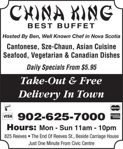 China King Family Restaurant (902-625-7000) - Annonce illustrée======= - BEST BUFFET Hosted By Ben, Well Known Chef in Nova Scotia Cantonese, Sze-Chaun, Asian Cuisine Seafood, Vegetarian & Canadian Dishes Daily Specials From $5.95 Take-Out & Free Delivery In Town 902-625-7000 Hours: Mon - Sun 11am - 10pm 825 Reeves   The End Of Reeves St., Beside Carriage House Just One Minute From Civic Centre