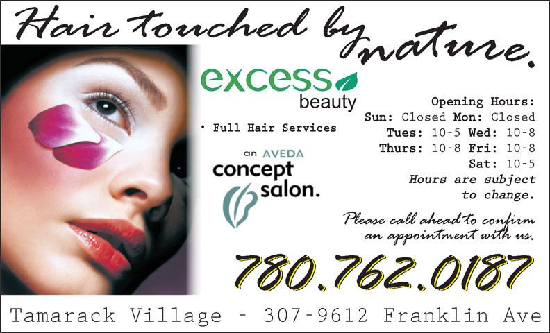 Excess Beauty (780-743-3733) - Annonce illustrée======= - Opening Hours: Sun: Closed Mon: Closed Full Hair Services Tues: 10-5 Wed: 10-8 Thurs: 10-8 Fri: 10-8 an Sat: 10-5 Hours are subject to change. Tamarack Village - 307-9612 Franklin Ave