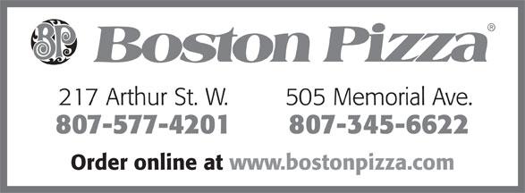 Boston Pizza (807-577-4201) - Annonce illustrée======= - 217 Arthur St. W. 505 Memorial Ave. 807-577-4201 807-345-6622 Order online at www.bostonpizza.com