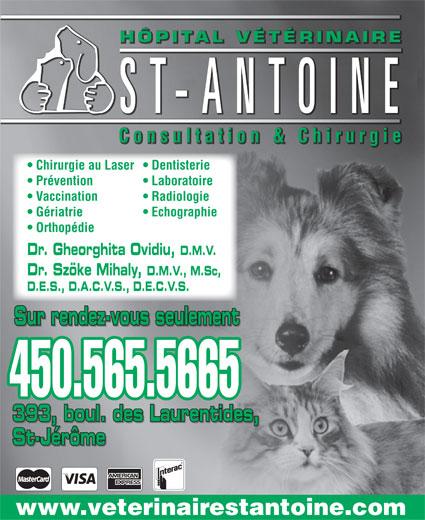 Hôpital Vétérinaire St Antoine Inc (450-565-5665) - Annonce illustrée======= - D.E.S., D.A.C.V.S., D.E.C.V.S. Sur rendez-vous seulement 450.565.5665 393, boul. des Laurentides, St-Jérôme www.veterinairestantoine.com ÉRINAIREÉTÔPITAL VHHÔPITAL VÉTÉRINAIRE HÔPITAL VÉTÉRINAIRE ST-ANTOINE Consultation&Chirurgie  Consultation & Chirurgie Consultation & Chirurgie Chirurgie au Laser  Dentisterie Prévention Laboratoire Vaccination Radiologie Gériatrie Echographie Orthopédie Dr. Gheorghita Ovidiu, D.M.V. Dr. Szöke Mihaly, D.M.V., M.Sc,