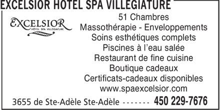 Excelsior Hotel Spa Villégiature (450-229-7676) - Annonce illustrée======= - 51 Chambres Massothérapie - Enveloppements Soins esthétiques complets Piscines à l'eau salée Restaurant de fine cuisine Boutique cadeaux Certificats-cadeaux disponibles www.spaexcelsior.com