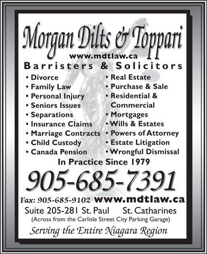 Morgan Dilts & Toppari (905-685-7391) - Annonce illustrée======= - Morgan Dilts & Toppari www.mdtlaw.ca Barristers & Solicitors Real Estate Divorce Purchase & Sale Family Law Residential & Personal Injury Commercial Seniors Issues Mortgages Separations Wills & Estates Insurance Claims Powers of Attorney Marriage Contracts Estate Litigation Child Custody Wrongful Dismissal Canada Pension In Practice Since 1979 905-685-7391 www.mdtlaw.ca Fax: 905-685-9102 Suite 205-281 St. Paul     St. Catharines (Across from the Carlisle Street City Parking Garage) Serving the Entire Niagara Region Morgan Dilts & Toppari www.mdtlaw.ca Barristers & Solicitors Real Estate Divorce Purchase & Sale Family Law Residential & Personal Injury Commercial Seniors Issues Mortgages Separations Wills & Estates Insurance Claims Powers of Attorney Marriage Contracts Estate Litigation Child Custody Wrongful Dismissal Canada Pension In Practice Since 1979 905-685-7391 www.mdtlaw.ca Fax: 905-685-9102 Suite 205-281 St. Paul     St. Catharines (Across from the Carlisle Street City Parking Garage) Serving the Entire Niagara Region