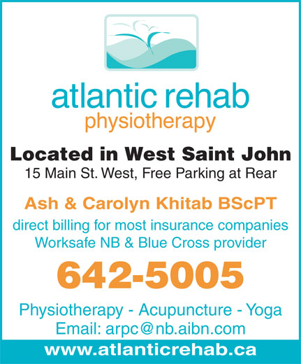 Atlantic Rehab Physiotherapy Clinic (506-642-5005) - Annonce illustrée======= - Located in West Saint John 15 Main St. West, Free Parking at Rear Ash & Carolyn Khitab BScPT direct billing for most insurance companies Worksafe NB & Blue Cross provider 642-5005 Physiotherapy - Acupuncture - Yoga Email: arpc@nb.aibn.com www.atlanticrehab.ca