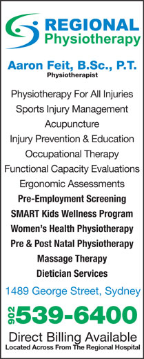 Regional Chiropractic & Physiotherapy (902-539-6400) - Display Ad - Physiotherapist Physiotherapy For All Injuries Sports Injury Management Acupuncture Injury Prevention & Education Occupational Therapy Functional Capacity Evaluations Ergonomic Assessments Pre-Employment Screening SMART Kids Wellness Program Women s Health Physiotherapy Pre & Post Natal Physiotherapy Massage Therapy Dietician Services 1489 George Street, Sydney 539-6400 902 Direct Billing Available Located Across From The Regional Hospital Aaron Feit, B.Sc., P.T.