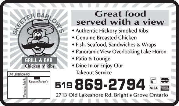 Skeeter Barlow's (519-869-2794) - Annonce illustrée======= - Great food served with a view Authentic Hickory Smoked Ribs Genuine Broasted Chicken Fish, Seafood, Sandwiches & Wraps Panoramic View Overlooking Lake Huron Patio & Lounge Dine In or Enjoy Our Chicken n' Ribs Takeout Service Old Lakeshore Rd. Skeeter Barlow s 519 869-2794 2713 Old Lakeshore Rd. Bright's Grove Ontario Waterworks Side Rd.