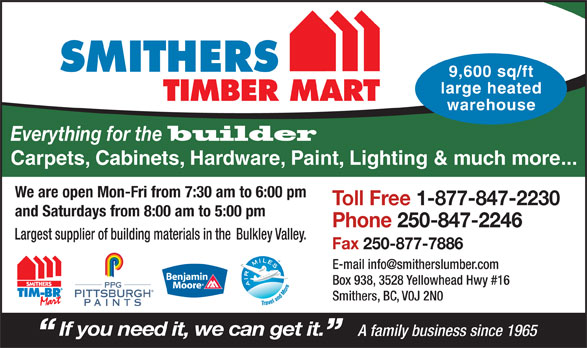Smithers Lumber Yard Ltd (250-847-2246) - Display Ad - builder Everything for the warehouse Carpets, Cabinets, Hardware, Paint, Lighting & much more... We are open Mon-Fri from 7:30 am to 6:00 pm Toll Free 1-877-847-2230 and Saturdays from 8:00 am to 5:00 pm Phone 250-847-2246 Fax 250-877-7886 Box 938, 3528 Yellowhead Hwy #16 PPG PITTSBURGH Smithers, BC, V0J 2N0 PAINTS If you need it, we can get it. Largest supplier of building materials in the Bulkley Valley. A family business since 1965 9,600 sq/ft SMITHERS large heated TIMBER MART