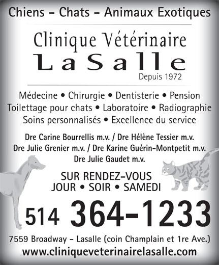 Animal Clinic of Lasalle (514-364-1233) - Display Ad - Chiens - Chats - Animaux Exotiques Depuis 1972 Médecine   Chirurgie   Dentisterie   Pension Toilettage pour chats   Laboratoire   Radiographie Soins personnalisés   Excellence du service Dre Carine Bourrellis m.v. / Dre Hélène Tessier m.v. Dre Julie Grenier m.v. / Dre Karine Guérin-Montpetit m.v. Dre Julie Gaudet m.v. SUR RENDEZ-VOUS JOUR   SOIR   SAMEDI 51451 364-1233 7559 Broadway - Lasalle (coin Champlain et 1re Ave.) www.cliniqueveterinairelasalle.com