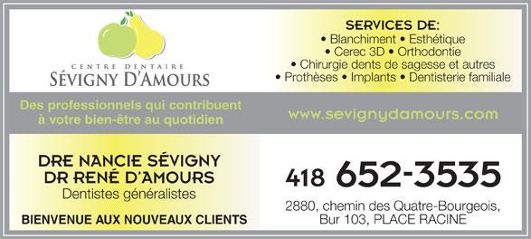 Centre Dentaire Sévigny et D'Amours (418-652-3535) - Annonce illustrée======= - SERVICES DE: Blanchiment   Esthétique Cerec 3D   Orthodontie Chirurgie dents de sagesse et autres Prothèses   Implants   Dentisterie familiale Des professionnels qui contribuent www.sevignydamours.com à votre bien-être au quotidien DRE NANCIE SÉVIGNY DR RENÉ D AMOURS 418 Dentistes généralistes 2880, chemin des Quatre-Bourgeois, Bur 103, PLACE RACINE BIENVENUE AUX NOUVEAUX CLIENTS