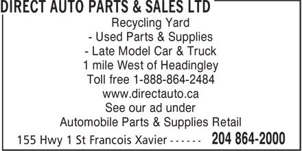 Direct Auto Parts (204-864-2000) - Display Ad - Recycling Yard - Used Parts & Supplies - Late Model Car & Truck 1 mile West of Headingley Toll free 1-888-864-2484 www.directauto.ca See our ad under Automobile Parts & Supplies Retail  Recycling Yard - Used Parts & Supplies - Late Model Car & Truck 1 mile West of Headingley Toll free 1-888-864-2484 www.directauto.ca See our ad under Automobile Parts & Supplies Retail