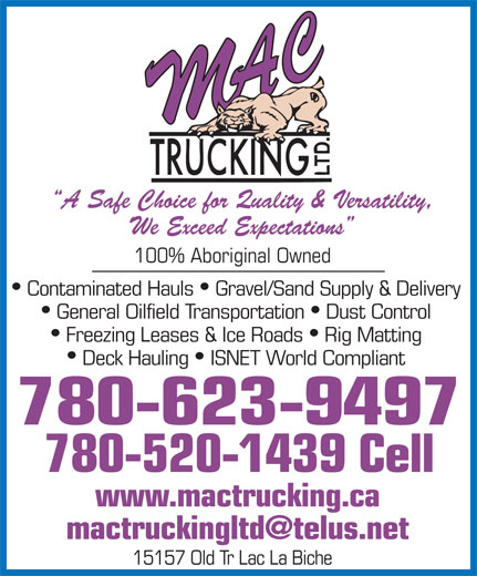 M A C Trucking Ltd (780-623-9497) - Display Ad - A Safe Choice for Quality & Versatility, We Exceed Expectations 100% Aboriginal Owned Contaminated Hauls  Gravel/Sand Supply & Delivery General Oilfield Transportation  Dust Control Freezing Leases & Ice Roads  Rig Matting Deck Hauling  ISNET World Compliant 780-623-9497 780-520-1439 Cell www.mactrucking.ca 15157 Old Tr Lac La Biche